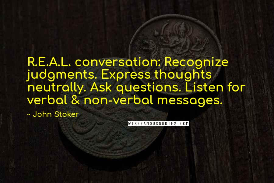 John Stoker Quotes: R.E.A.L. conversation: Recognize judgments. Express thoughts neutrally. Ask questions. Listen for verbal & non-verbal messages.