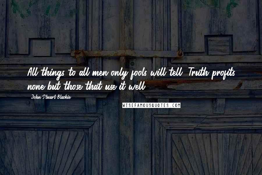 John Stuart Blackie Quotes: All things to all men only fools will tell, Truth profits none but those that use it well.