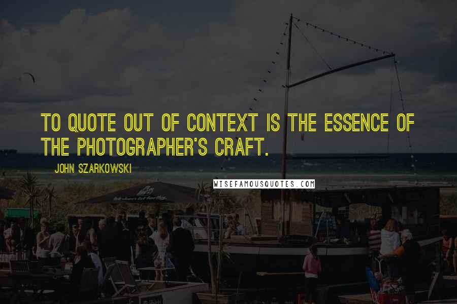 John Szarkowski Quotes: To quote out of context is the essence of the photographer's craft.
