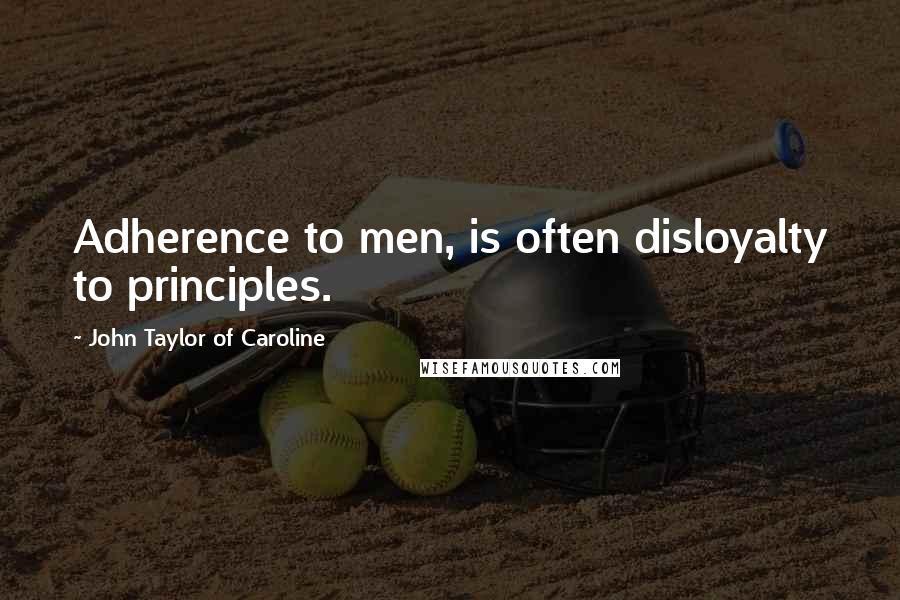 John Taylor Of Caroline Quotes: Adherence to men, is often disloyalty to principles.