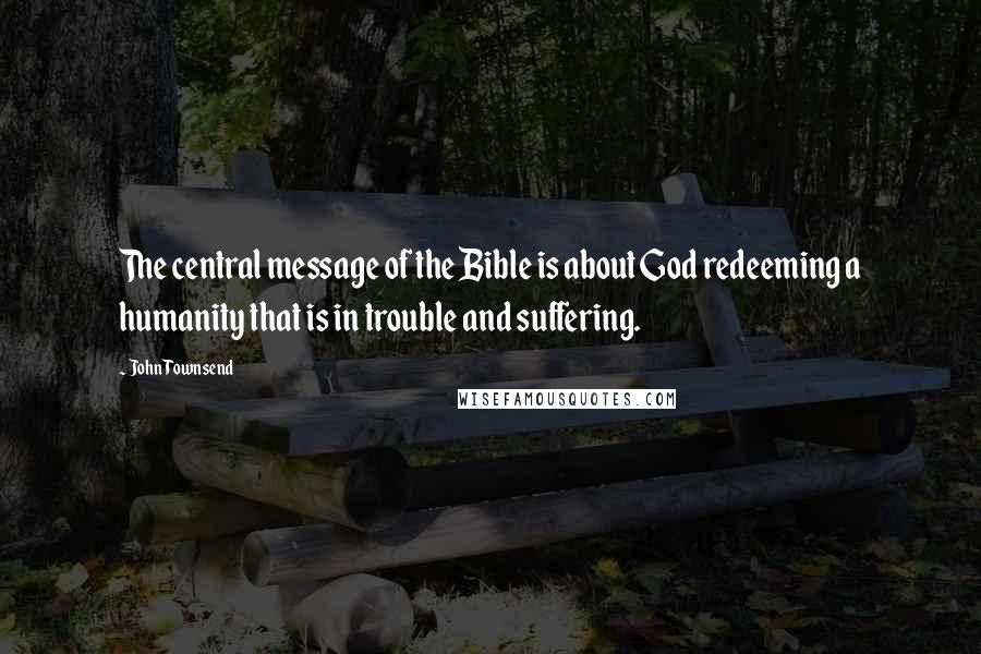 John Townsend Quotes: The central message of the Bible is about God redeeming a humanity that is in trouble and suffering.