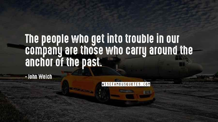 John Welch Quotes: The people who get into trouble in our company are those who carry around the anchor of the past.