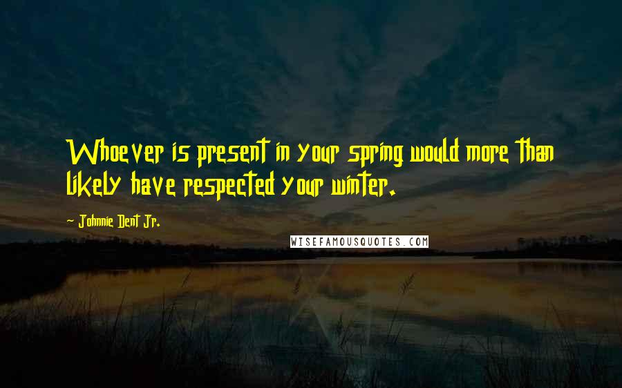 Johnnie Dent Jr. Quotes: Whoever is present in your spring would more than likely have respected your winter.