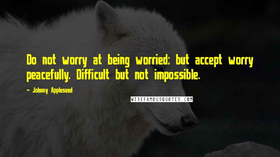 Johnny Appleseed Quotes: Do not worry at being worried; but accept worry peacefully. Difficult but not impossible.