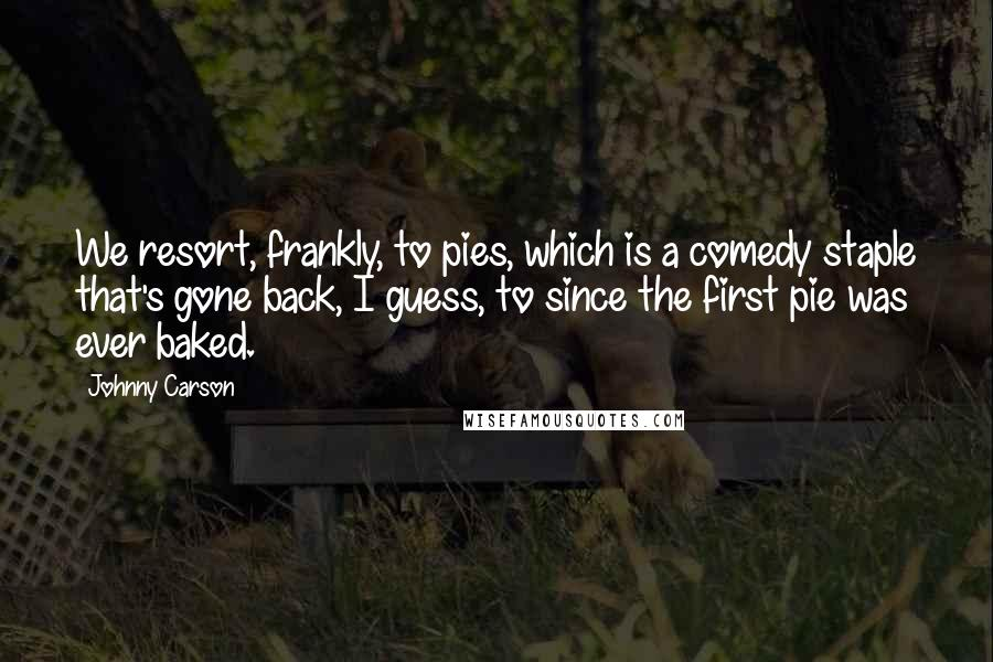 Johnny Carson Quotes: We resort, frankly, to pies, which is a comedy staple that's gone back, I guess, to since the first pie was ever baked.