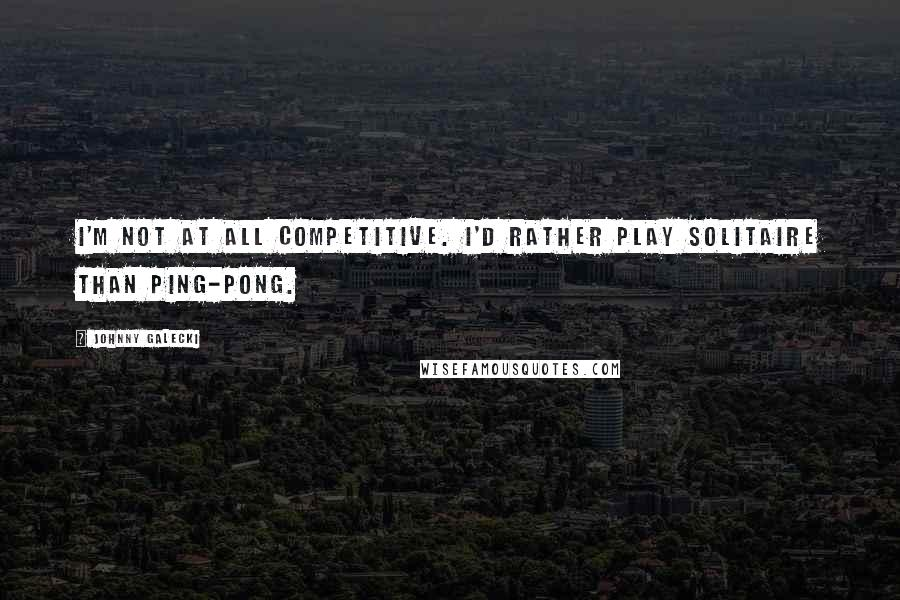 Johnny Galecki Quotes: I'm not at all competitive. I'd rather play Solitaire than ping-pong.