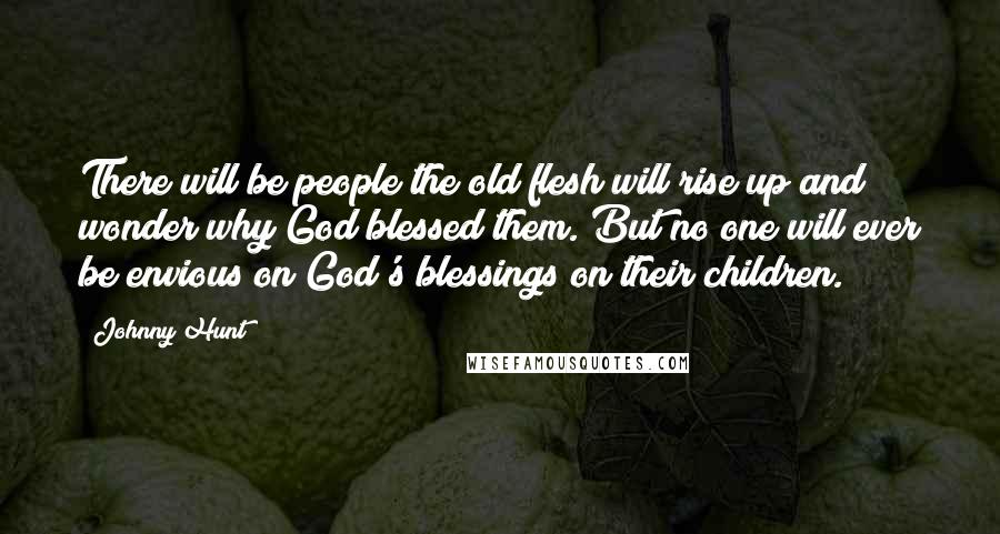 Johnny Hunt Quotes: There will be people the old flesh will rise up and wonder why God blessed them. But no one will ever be envious on God's blessings on their children.