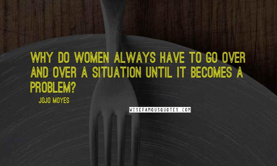 Jojo Moyes Quotes: Why do women always have to go over and over a situation until it becomes a problem?