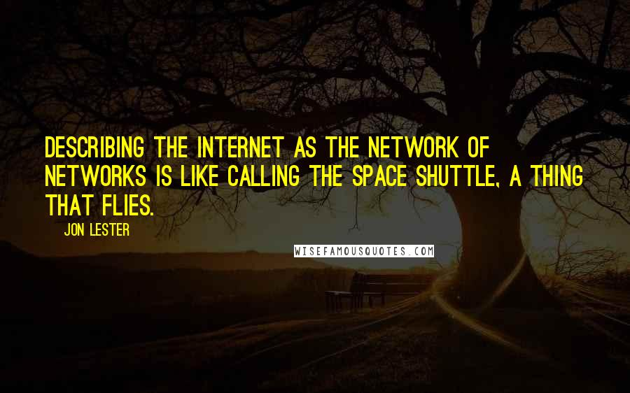 Jon Lester Quotes: Describing the Internet as the Network of Networks is like calling the Space Shuttle, a thing that flies.