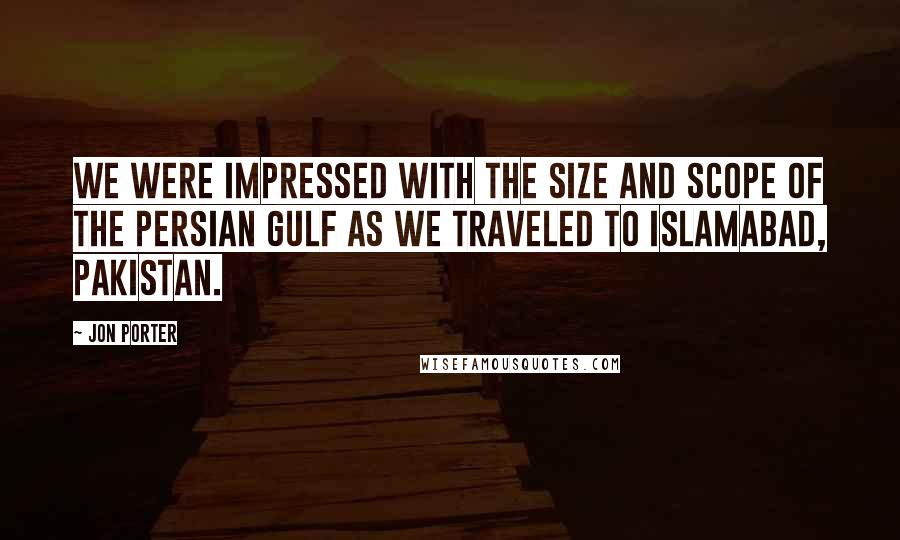 Jon Porter Quotes: We were impressed with the size and scope of the Persian Gulf as we traveled to Islamabad, Pakistan.