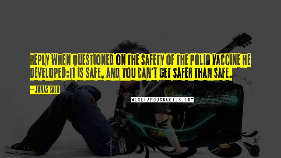 Jonas Salk Quotes: Reply when questioned on the safety of the polio vaccine he developed:It is safe, and you can't get safer than safe.