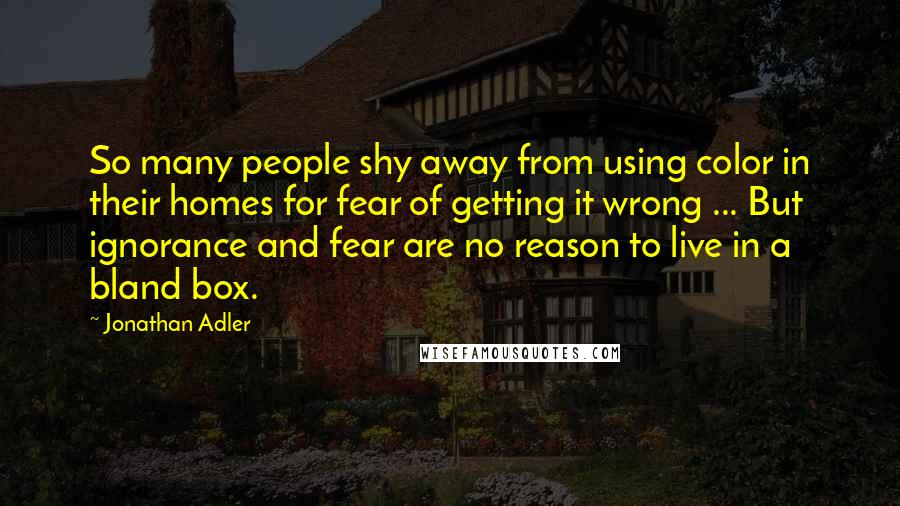 Jonathan Adler Quotes: So many people shy away from using color in their homes for fear of getting it wrong ... But ignorance and fear are no reason to live in a bland box.
