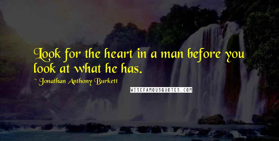 Jonathan Anthony Burkett Quotes: Look for the heart in a man before you look at what he has.