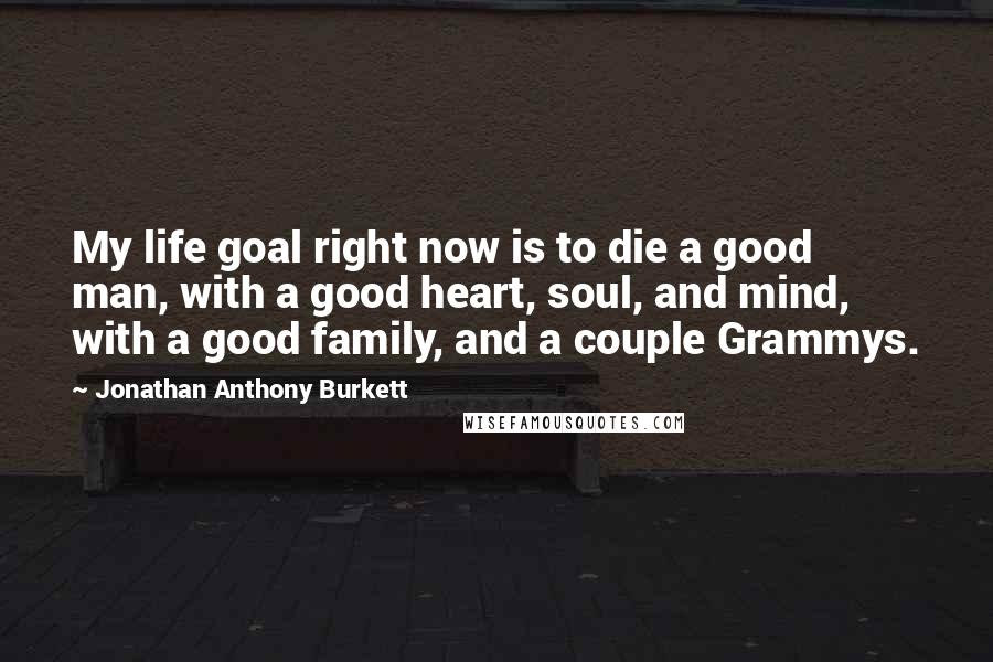 Jonathan Anthony Burkett Quotes My Life Goal Right Now Is To Die A Beauteous Good Men Quotes