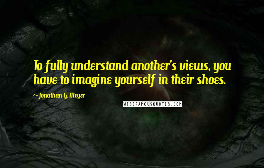 Jonathan G. Meyer Quotes: To fully understand another's views, you have to imagine yourself in their shoes.