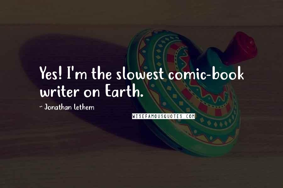 Jonathan Lethem Quotes: Yes! I'm the slowest comic-book writer on Earth.