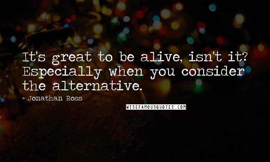 Jonathan Ross Quotes: It's great to be alive, isn't it? Especially when you consider the alternative.