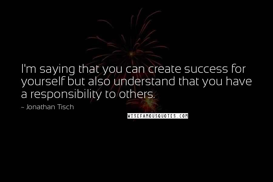 Jonathan Tisch Quotes: I'm saying that you can create success for yourself but also understand that you have a responsibility to others.