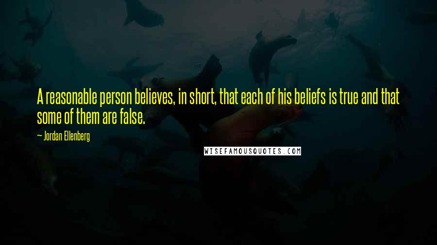 Jordan Ellenberg Quotes: A reasonable person believes, in short, that each of his beliefs is true and that some of them are false.