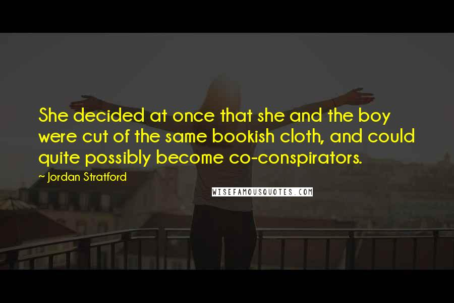 Jordan Stratford Quotes: She decided at once that she and the boy were cut of the same bookish cloth, and could quite possibly become co-conspirators.