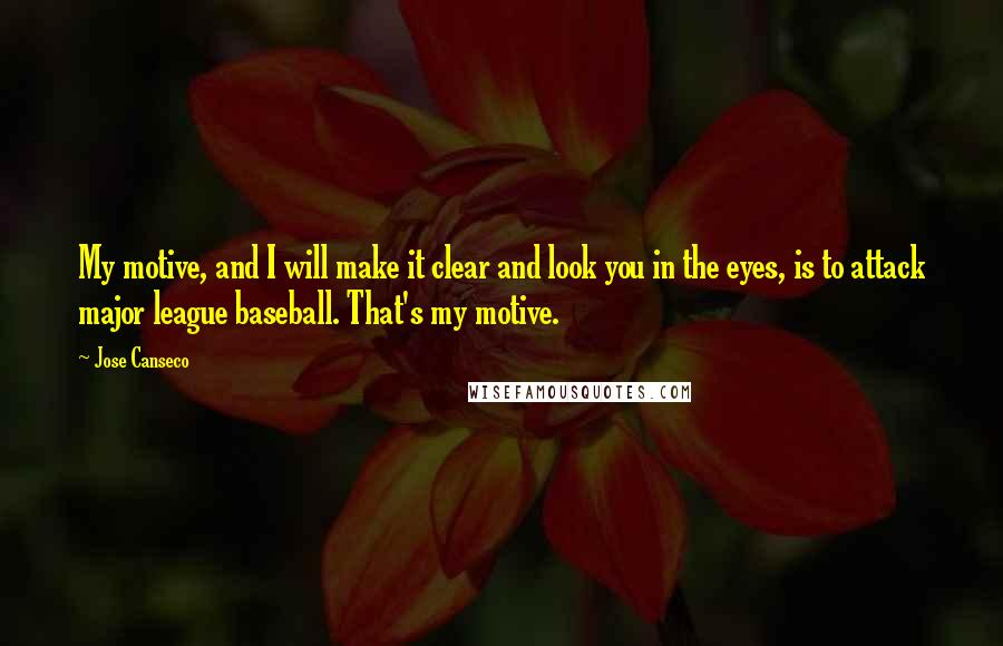 Jose Canseco Quotes: My motive, and I will make it clear and look you in the eyes, is to attack major league baseball. That's my motive.