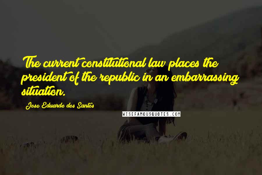 Jose Eduardo Dos Santos Quotes: The current constitutional law places the president of the republic in an embarrassing situation.