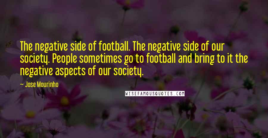 Jose Mourinho Quotes: The negative side of football. The negative side of our society. People sometimes go to football and bring to it the negative aspects of our society.