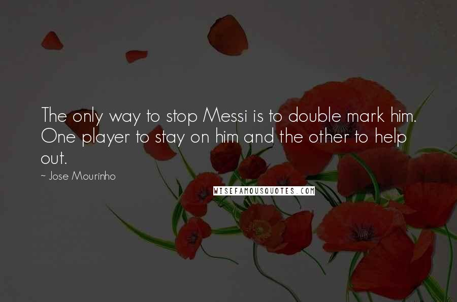 Jose Mourinho Quotes: The only way to stop Messi is to double mark him. One player to stay on him and the other to help out.