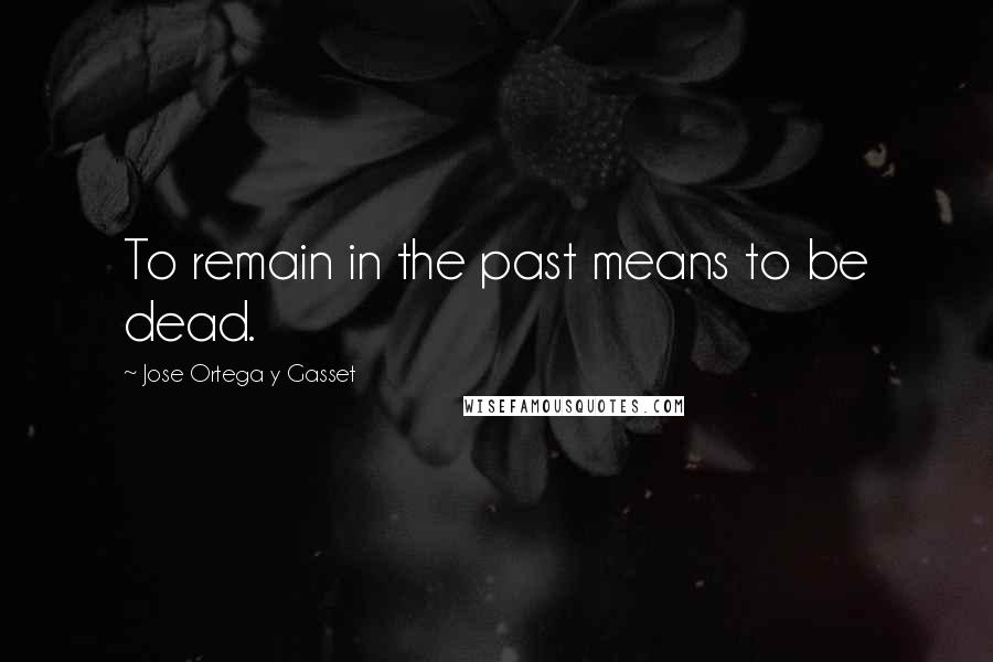 Jose Ortega Y Gasset Quotes: To remain in the past means to be dead.