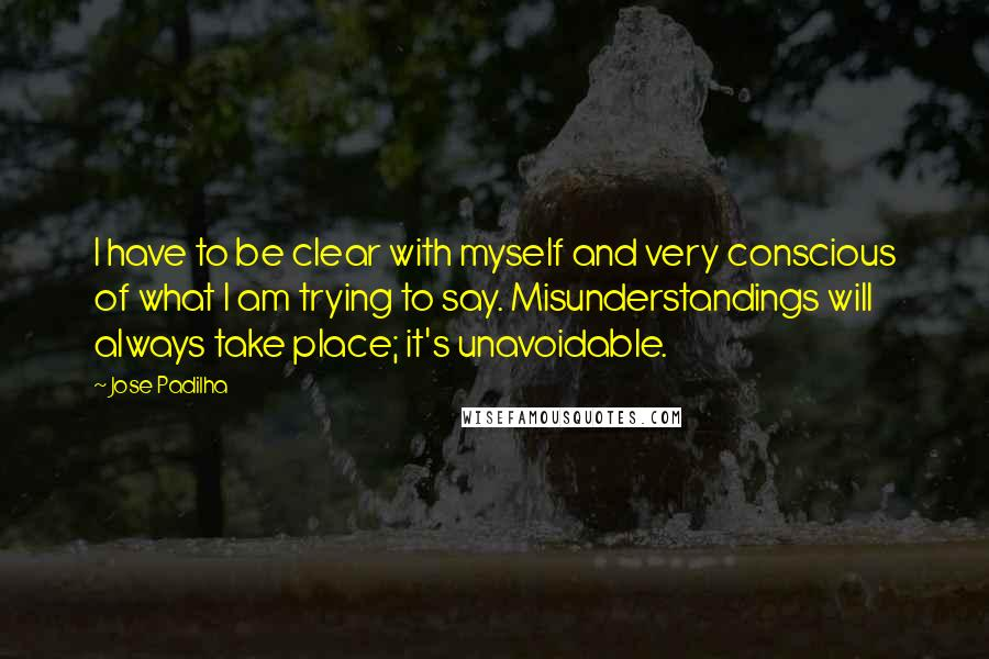 Jose Padilha Quotes: I have to be clear with myself and very conscious of what I am trying to say. Misunderstandings will always take place; it's unavoidable.