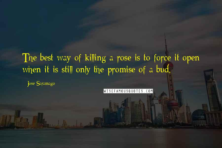 Jose Saramago Quotes: The best way of killing a rose is to force it open when it is still only the promise of a bud.
