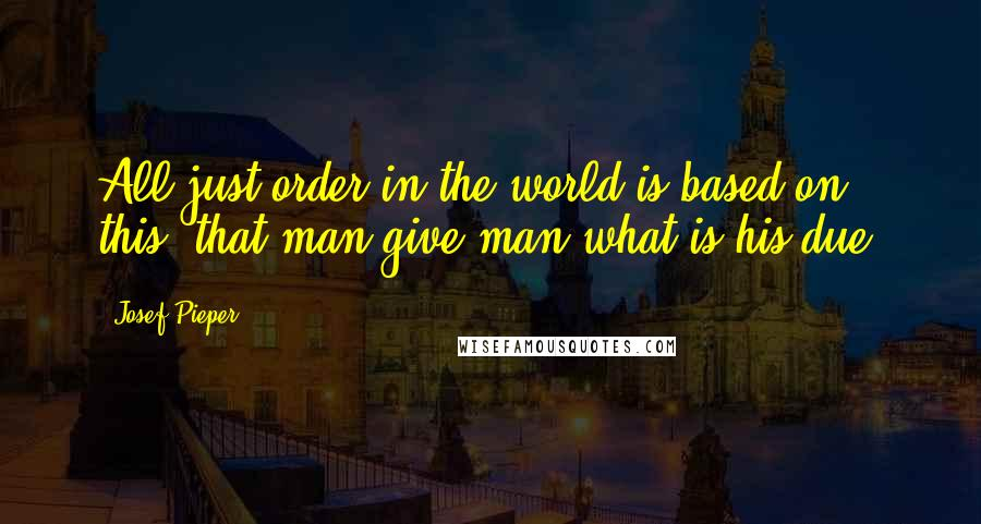 Josef Pieper Quotes: All just order in the world is based on this, that man give man what is his due.