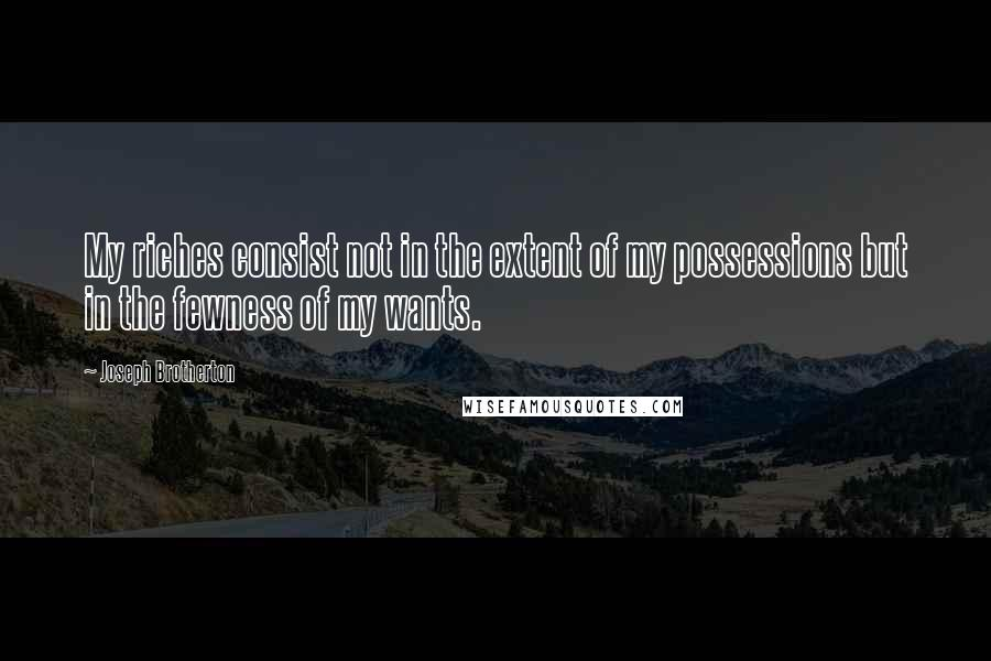 Joseph Brotherton Quotes: My riches consist not in the extent of my possessions but in the fewness of my wants.