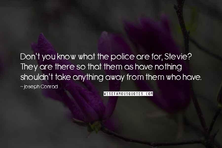 Joseph Conrad Quotes: Don't you know what the police are for, Stevie?  They are there so that them as have nothing shouldn't take anything away from them who have.
