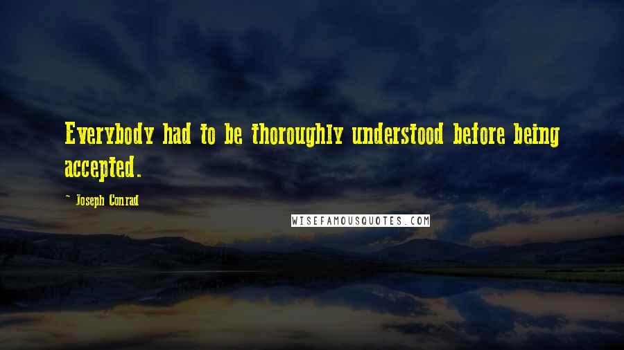 Joseph Conrad Quotes: Everybody had to be thoroughly understood before being accepted.