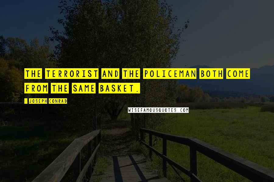 Joseph Conrad Quotes: The terrorist and the policeman both come from the same basket.