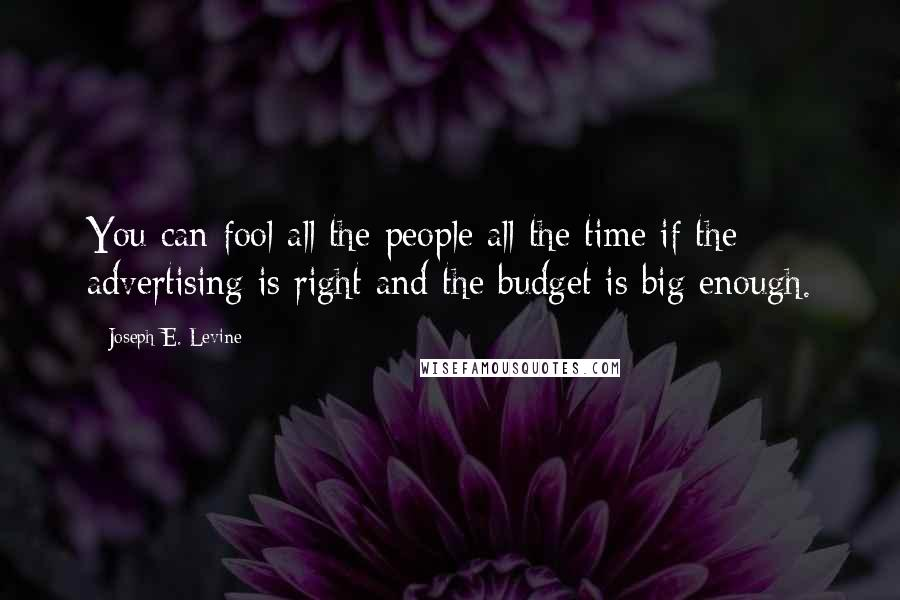 Joseph E. Levine Quotes: You can fool all the people all the time if the advertising is right and the budget is big enough.