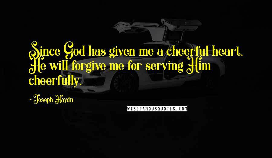 Joseph Haydn Quotes: Since God has given me a cheerful heart, He will forgive me for serving Him cheerfully.
