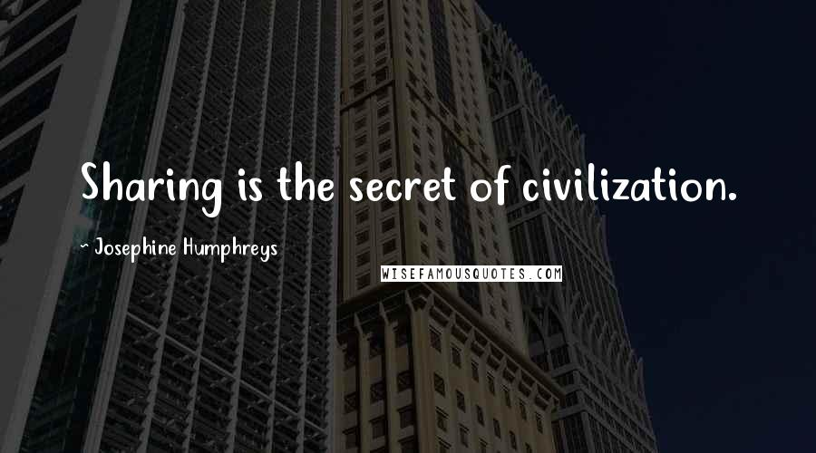 Josephine Humphreys Quotes: Sharing is the secret of civilization.