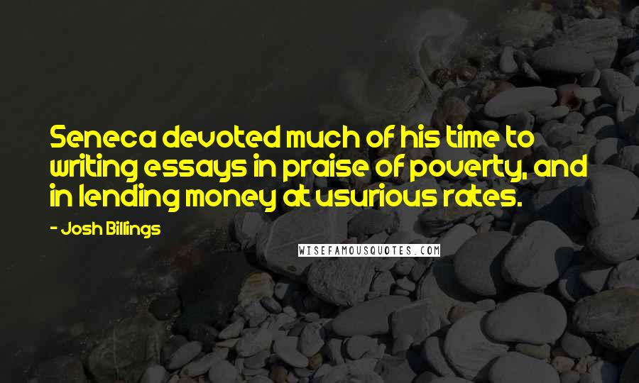 Josh Billings Quotes: Seneca devoted much of his time to writing essays in praise of poverty, and in lending money at usurious rates.