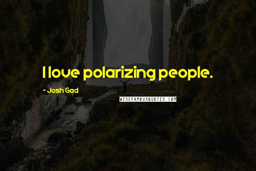 Josh Gad Quotes: I love polarizing people.