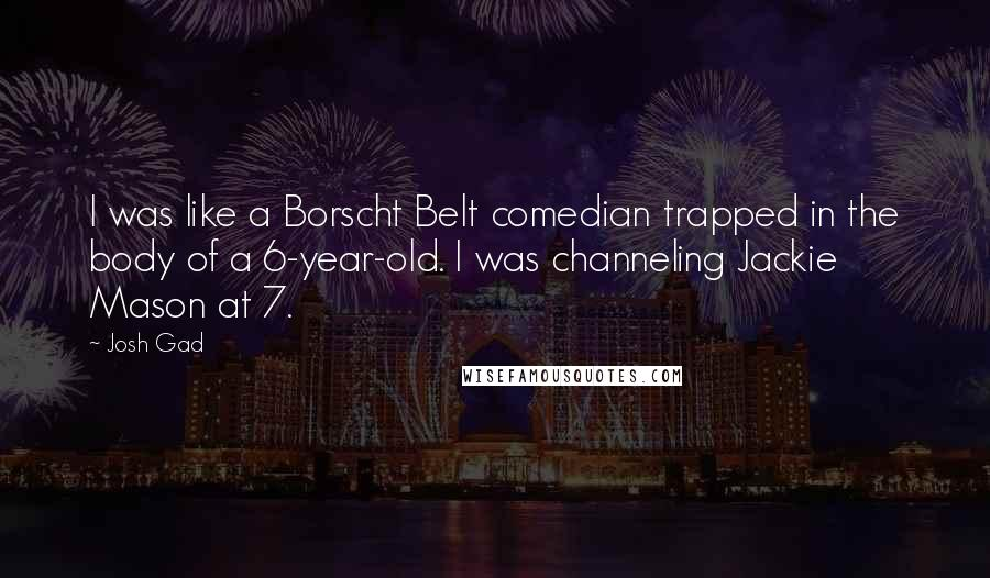 Josh Gad Quotes: I was like a Borscht Belt comedian trapped in the body of a 6-year-old. I was channeling Jackie Mason at 7.