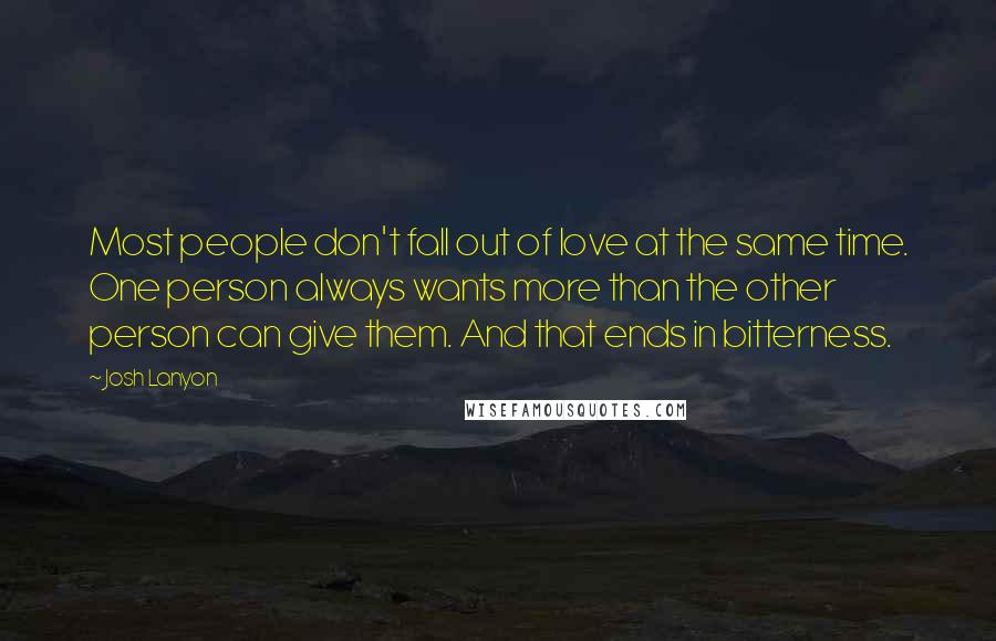 Josh Lanyon Quotes: Most people don't fall out of love at the same time. One person always wants more than the other person can give them. And that ends in bitterness.