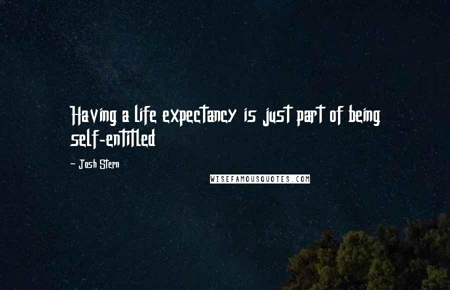 Josh Stern Quotes: Having a life expectancy is just part of being self-entitled