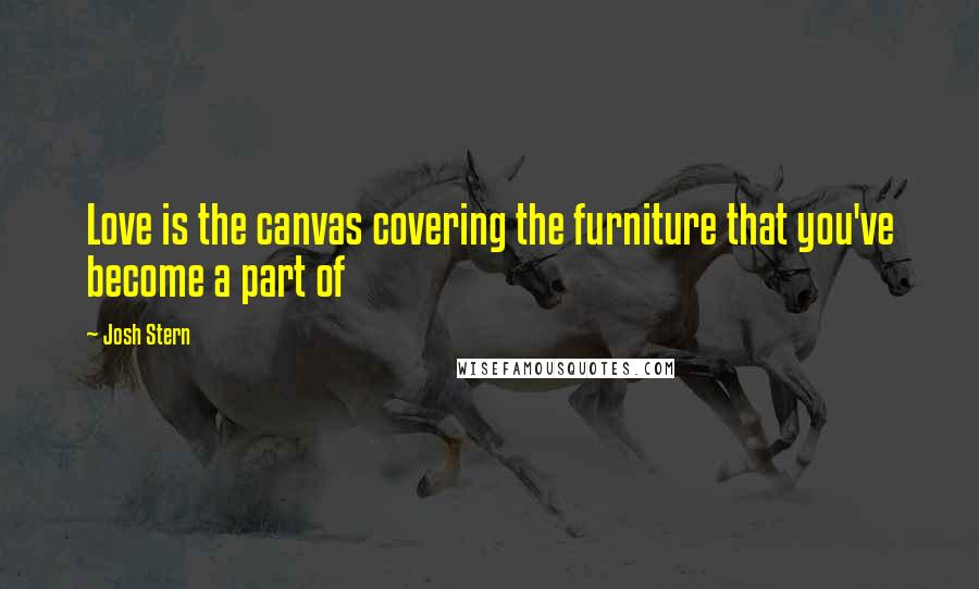 Josh Stern Quotes: Love is the canvas covering the furniture that you've become a part of