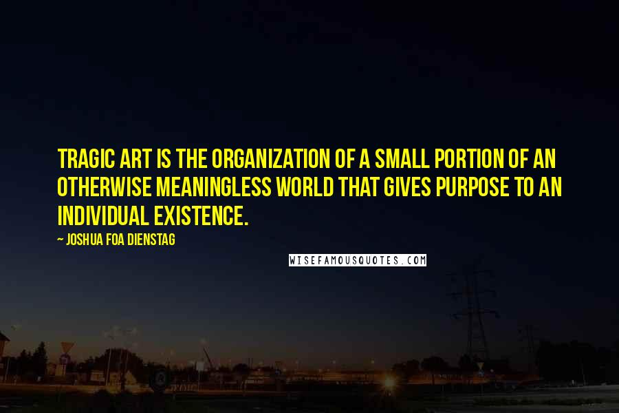 Joshua Foa Dienstag Quotes: Tragic art is the organization of a small portion of an otherwise meaningless world that gives purpose to an individual existence.