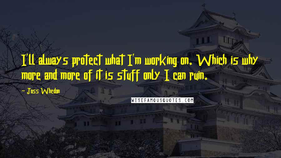 Joss Whedon Quotes: I'll always protect what I'm working on. Which is why more and more of it is stuff only I can ruin.