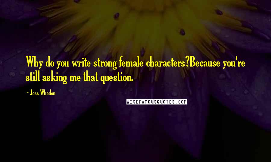 Joss Whedon Quotes: Why do you write strong female ...