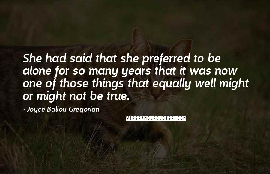 Joyce Ballou Gregorian Quotes: She had said that she preferred to be alone for so many years that it was now one of those things that equally well might or might not be true.