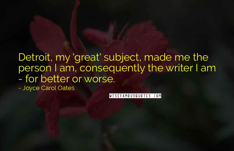 Joyce Carol Oates Quotes: Detroit, my 'great' subject, made me the person I am, consequently the writer I am - for better or worse.